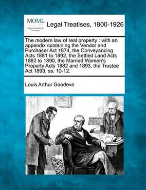 The Modern Law of Real Property: With an Appendix Containing the Vendor and Purchaser ACT 1874, the Conveyancing Acts 1881 to 1892, the Settled Land Acts 1882 to 1890, the Married Women's Property Acts 1882 and 1893, the Trustee ACT 1893, SS. 10-12.