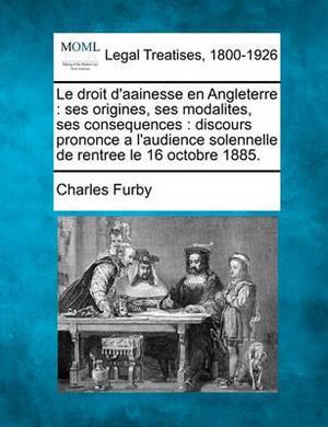 Le Droit D'Aainesse En Angleterre: Ses Origines, Ses Modalites, Ses Consequences: Discours Prononce A L'Audience Solennelle de Rentree Le 16 Octobre 1885.