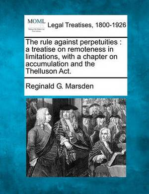 The Rule Against Perpetuities: A Treatise on Remoteness in Limitations, with a Chapter on Accumulation and the Thelluson ACT.