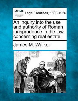 An Inquiry Into the Use and Authority of Roman Jurisprudence in the Law Concerning Real Estate.