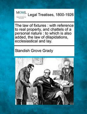 The Law of Fixtures: With Reference to Real Property, and Chattels of a Personal Nature: To Which Is Also Added, the Law of Dilapidations, Ecclesiastical and Lay.