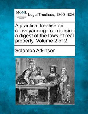 A Practical Treatise on Conveyancing: Comprising a Digest of the Laws of Real Property. Volume 2 of 2