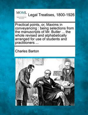 Practical Points, Or, Maxims in Conveyancing: Being Selections from the Manuscripts of Mr. Butler ... the Whole Revised and Alphabetically Arranged for Use of Students and Practitioners ...