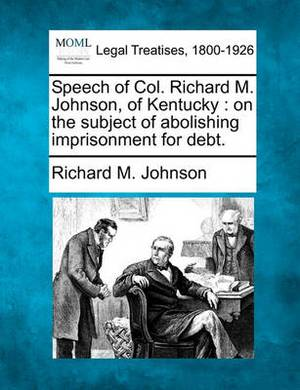 Speech of Col. Richard M. Johnson, of Kentucky: On the Subject of Abolishing Imprisonment for Debt.