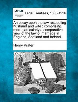 An Essay Upon the Law Respecting Husband and Wife: Comprising More Particularly a Comparative View of the Law of Marriage in England, Scotland and Ireland.