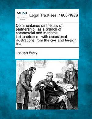 Commentaries on the Law of Partnership: As a Branch of Commercial and Maritime Jurisprudence: With Occasional Illustrations from the Civil and Foreign Law.