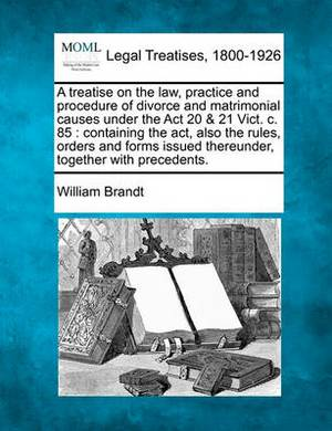 A Treatise on the Law, Practice and Procedure of Divorce and Matrimonial Causes Under the ACT 20 & 21 Vict. C. 85  : Containing the ACT, Also the Rules, Orders and Forms Issued Thereunder, Together with Precedents.