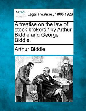 A Treatise on the Law of Stock Brokers / By Arthur Biddle and George Biddle.