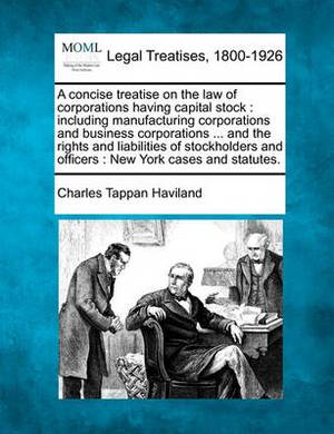 A Concise Treatise on the Law of Corporations Having Capital Stock: Including Manufacturing Corporations and Business Corporations ... and the Rights and Liabilities of Stockholders and Officers: New York Cases and Statutes.