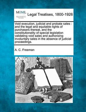 Void Execution, Judicial and Probate Sales: And the Legal and Equitable Rights of Purchasers Thereat, and the Constitutionality of Special Legislation Validating Void Sales and Authorizing Involuntary Sales in the Absence of Judicial Proceedings.