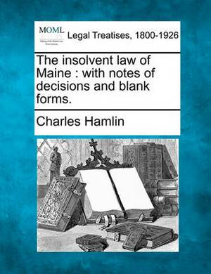 The Insolvent Law of Maine: With Notes of Decisions and Blank Forms.