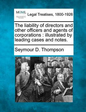 The Liability of Directors and Other Officers and Agents of Corporations: Illustrated by Leading Cases and Notes.