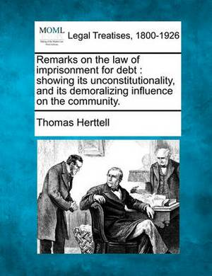 Remarks on the Law of Imprisonment for Debt: Showing Its Unconstitutionality, and Its Demoralizing Influence on the Community.