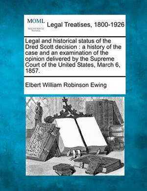 Legal and Historical Status of the Dred Scott Decision: A History of the Case and an Examination of the Opinion Delivered by the Supreme Court of the United States, March 6, 1857.