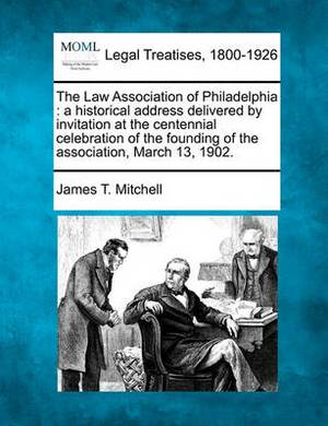 The Law Association of Philadelphia: A Historical Address Delivered by Invitation at the Centennial Celebration of the Founding of the Association, March 13, 1902.