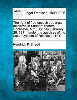 The Right of Free Speech: Address Delivered in Shubert Theatre, Rochester, N.Y., Sunday, February 26, 1911: Under the Auspices of the Labor Lyceum of Rochester, N.Y.