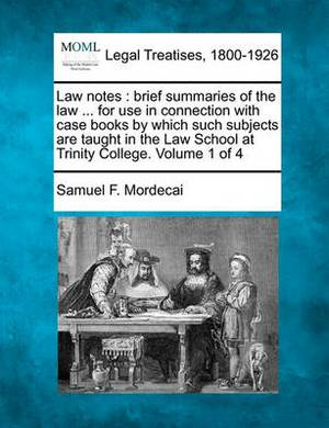 Law Notes: Brief Summaries of the Law ... for Use in Connection with Case Books by Which Such Subjects Are Taught in the Law School at Trinity College. Volume 1 of 4