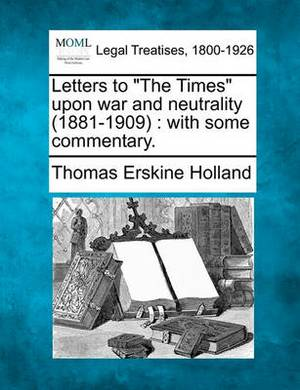 Letters to  The Times  Upon War and Neutrality (1881-1909): With Some Commentary.