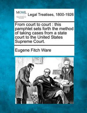 From Court to Court: This Pamphlet Sets Forth the Method of Taking Cases from a State Court to the United States Supreme Court.