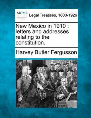 New Mexico in 1910: Letters and Addresses Relating to the Constitution.