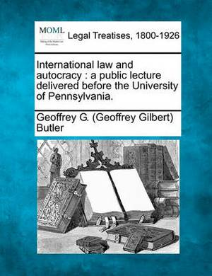 International Law and Autocracy: A Public Lecture Delivered Before the University of Pennsylvania.