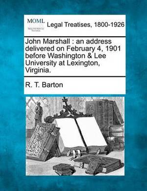 John Marshall: An Address Delivered on February 4, 1901 Before Washington & Lee University at Lexington, Virginia.
