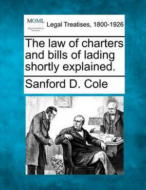 The Law of Charters and Bills of Lading Shortly Explained.