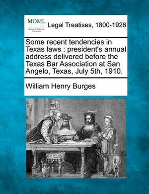 Some Recent Tendencies in Texas Laws: President's Annual Address Delivered Before the Texas Bar Association at San Angelo, Texas, July 5th, 1910.