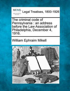 The Criminal Code of Pennsylvania: An Address Before the Law Association of Philadelphia, December 4, 1916.
