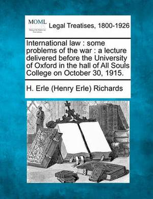 International Law: Some Problems of the War: A Lecture Delivered Before the University of Oxford in the Hall of All Souls College on October 30, 1915.