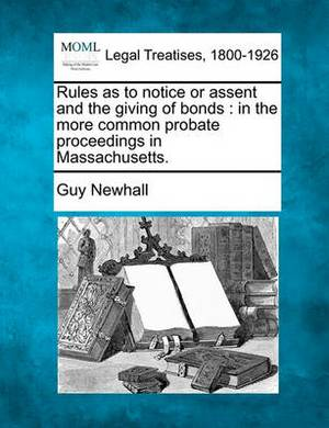 Rules as to Notice or Assent and the Giving of Bonds: In the More Common Probate Proceedings in Massachusetts.