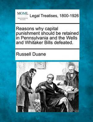 Reasons Why Capital Punishment Should Be Retained in Pennsylvania and the Wells and Whitaker Bills Defeated.