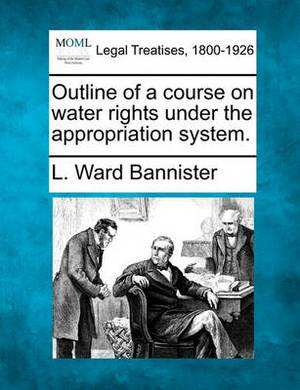 Outline of a Course on Water Rights Under the Appropriation System.