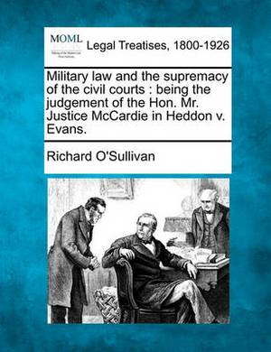 Military Law and the Supremacy of the Civil Courts: Being the Judgement of the Hon. Mr. Justice McCardie in Heddon V. Evans.