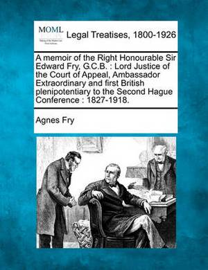 A Memoir of the Right Honourable Sir Edward Fry, G.C.B.: Lord Justice of the Court of Appeal, Ambassador Extraordinary and First British Plenipotentiary to the Second Hague Conference: 1827-1918.