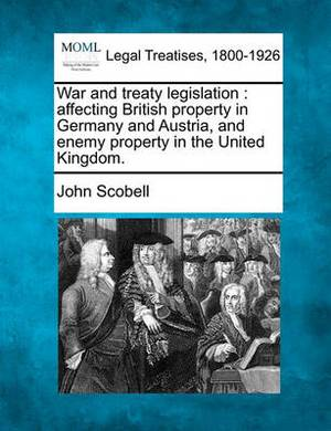 War and Treaty Legislation: Affecting British Property in Germany and Austria, and Enemy Property in the United Kingdom.