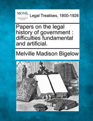 Papers on the Legal History of Government: Difficulties Fundamental and Artificial.