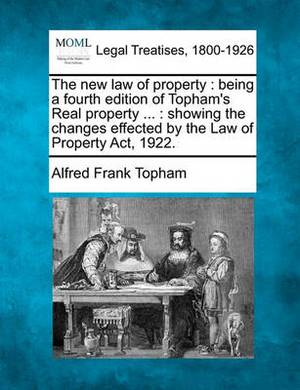 The New Law of Property: Being a Fourth Edition of Topham's Real Property ...: Showing the Changes Effected by the Law of Property ACT, 1922.