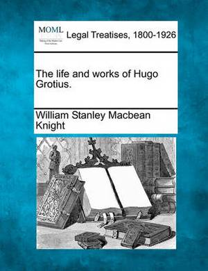 The Life and Works of Hugo Grotius.