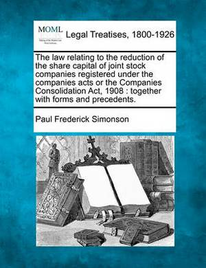 The Law Relating to the Reduction of the Share Capital of Joint Stock Companies Registered Under the Companies Acts or the Companies Consolidation ACT, 1908: Together with Forms and Precedents.