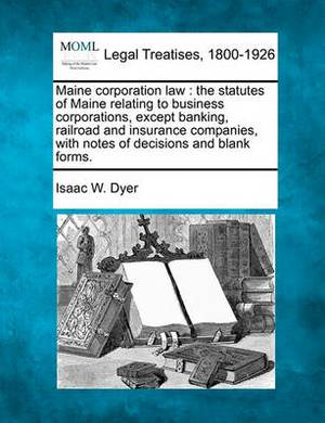 Maine Corporation Law: The Statutes of Maine Relating to Business Corporations, Except Banking, Railroad and Insurance Companies, with Notes of Decisions and Blank Forms.