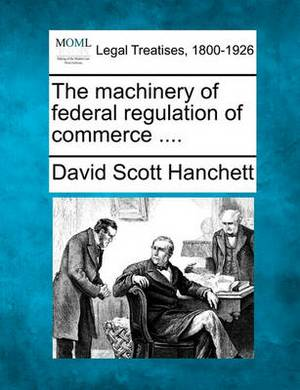The Machinery of Federal Regulation of Commerce ....