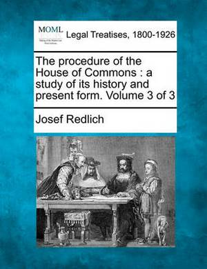 The Procedure of the House of Commons: A Study of Its History and Present Form. Volume 3 of 3