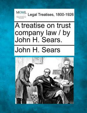 A Treatise on Trust Company Law / By John H. Sears.