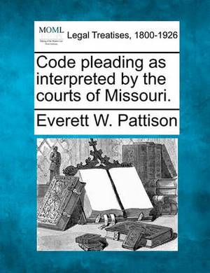 Code Pleading as Interpreted by the Courts of Missouri.