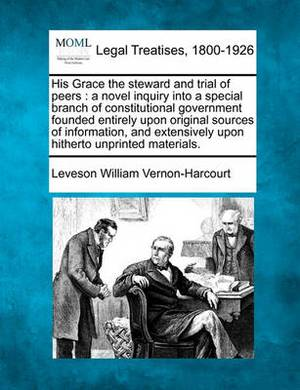 His Grace the Steward and Trial of Peers: A Novel Inquiry Into a Special Branch of Constitutional Government Founded Entirely Upon Original Sources of Information, and Extensively Upon Hitherto Unprinted Materials.