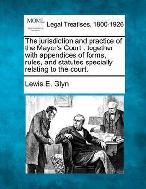 The Jurisdiction and Practice of the Mayor's Court: Together with Appendices of Forms, Rules, and Statutes Specially Relating to the Court.