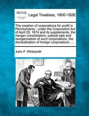The Creation of Corporations for Profit in Pennsylvania: Under the Corporation Act of April 29, 1874 and Its Supplements, the Merger Consolidation, Judicial Sale and Reorganization of Such Corporations, the Domestication of Foreign Corporations ....