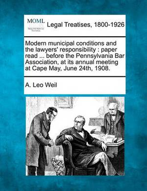 Modern Municipal Conditions and the Lawyers' Responsibility: Paper Read ... Before the Pennsylvania Bar Association, at Its Annual Meeting at Cape May, June 24th, 1908.