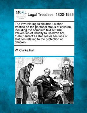 The Law Relating to Children: A Short Treatise on the Personal Status of Children, Including the Complete Text of the Prevention of Cruelty to Children ACT, 1904, and of All Statutes or Sections of Statutes Relating to the Protection of Children.